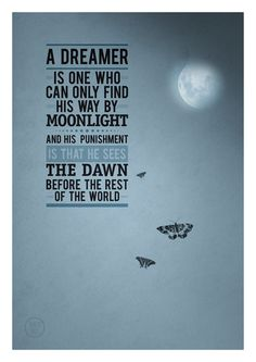 "Oscar Wilde:  ""A dreamer is one who can only find his way by moonlight, and his punishment is that he sees the dawn before the rest of the world."""