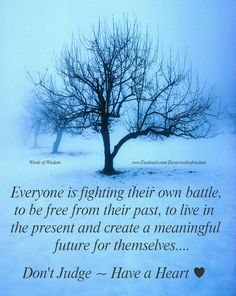 Everyone is fighting their own battle,  to be free from their  past,  to live in the present and create a meaningful future for themselves. Don't JUDGE ~ have a <3!