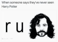"When someone says they're a ""Potterhead"" but they've never bothered to pick up the books.  #rusirius"