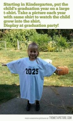 Starting in Kindergarten: Put the child's graduation year on a large t-shirt. Take a picture of your child in tbe same shirt each year and watch them grow into it. Display at graduation party.