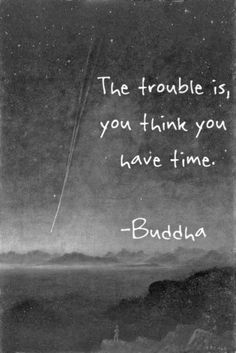 The trouble is that you think you have time.