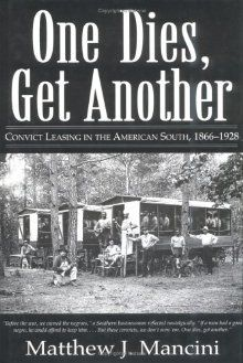 """""""One Dies, Get Another: Convict Leasing in the American South"""""""