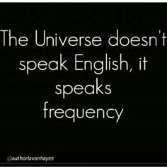 The Universe doesn't speak English. It speaks frequency. Are you tuned in?