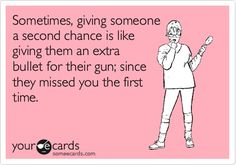 Sometimes, giving someone a second chance is like giving them an extra bullet for their gun; since they missed you the first time. | Reminders Ecard