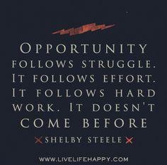 Opportunity follows struggle. It follows effort. It follows hard work. It doesn't come before. -Shelby Steele