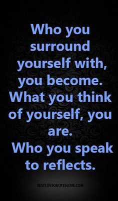 Who you surround yourself with, you become. What you think of yourself, you are. Who you speak to reflects.