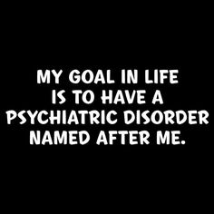MY GOAL IN LIFE IS TO HAVE A PSYCHIATRIC DISORDER NAMED AFTER ME T-SHIRT