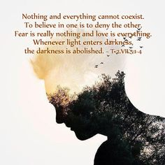"""""""Nothing and everything cannot coexist. To believe in one is to deny the other. Fear is really nothing and love is everything. Whenever light enters darkness, the darkness is abolished."""" ~ T-2.VII.5:1-4 A Course in Miracles #ACIM https://www.facebook.com/AwakeningtoLoveACIM/photos/pb.563608800452392.-2207520000.1421016192./610946869051918/?type=3&theater"""