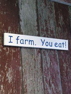 I farm...You eat