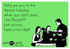 Why are you in the Service Industry, when you don't even Like People??? Just curious..... have a nice day!!!