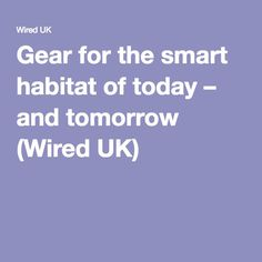 Gear for the smart habitat of today – and tomorrow (Wired UK)