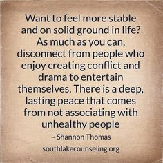 Want to feel more stable and on solid ground in life? As much as you can, disconnect from people who enjoy creating conflict and drama to entertain themselves. There is a deep, lasting peace that comes from not associating with unhealthy people #HealthyRelationships