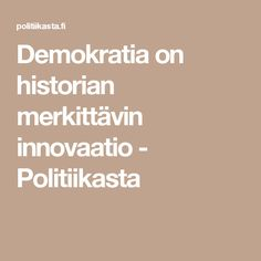 Demokratia on historian merkittävin innovaatio - Politiikasta