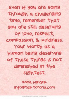 Even if you are going through a challenging time, remember that you are still deserving of love, respect, compassion, & kindness. Your worth as a human being deserving of these things is not diminished in the slightest.