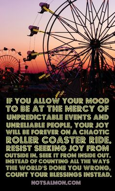 If you allow your mood to be at the mercy of unpredictable events and unreliable people, your joy will be forever on a chaotic roller coaster ride. Resist seeking joy from outside in. Seek it from inside out. Instead of counting the ways the world's done you wrong, count your blessings instead.