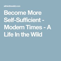 Become More Self-Sufficient - Modern Times - A Life In the Wild