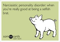 Narcissistic personality disorder: when youre really good at being a selfish brat.