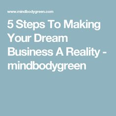 5 Steps To Making Your Dream Business A Reality - mindbodygreen