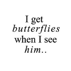 No...I get butterflies in anticipation of seeing him. When I see him I feel whole. Complete. Perfect.