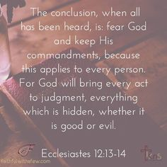 The conclusion when all has been heard is: fear God and keep His commandments because this applies to every person. For God will bring every act to judgment everything which is hidden whether it is good or evil. Ecclesiastes 12:13-14 . . . Fear God and keep His commandments! This is only possible when we surrender to the gospel call and are empowered by the #HolySpirit  . . . #devotion #devotional #devotions #devotionals #seekGod #seekGodfirst #fwaf #faithfulwithafew #bibleverse…