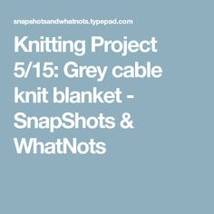 Knitting Project 5/15: Grey cable knit blanket - SnapShots & WhatNots