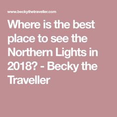 Where is the best place to see the Northern Lights in 2018? - Becky the Traveller