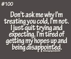 don't ask me why I'm treating you cold, I'm not. I just quit trying and expecting. I'm tired of getting my hopes up and being disappointed follow us for more quotes