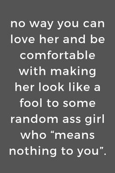 """no way you can love her and be comfortable with making her look like a fool to some random ass girl who """"means nothing to you"""". Fool Quotes, Truth Quotes, Sad Quotes, Life Quotes, Sad Poems, Random Quotes, Qoutes, Love Quotes For Him, Great Quotes"""