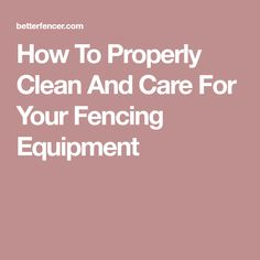 How To Properly Clean And Care For Your Fencing Equipment