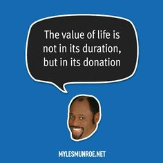 """""""The value of life is not in its duration, but in its donation."""" #mylesmunroe"""