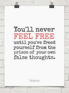 You'll never  feel free until you've freed yourself from the prison of  your own false thoughts. #54667