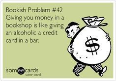 Bookish Problem #42  Giving you money in a   bookshop is like giving   an alcoholic a credit   card in a bar.