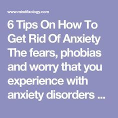 6 Tips On How To Get Rid Of Anxiety The fears, phobias and worry that you experience with anxiety disorders often seem irrational and difficult to overcome. Not knowing how to get rid of anxiety is a dilemma in itself.  However, there are many tools and techniques you can use to manage anxiety effectively. You can train yourself to handle anxiety symptoms with these powerful techniques that bring  anxiety disorders to an end.   Here are 6 tips on how to get rid of anxiety Tip #1…