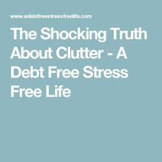 The Shocking Truth About Clutter - A Debt Free Stress Free Life