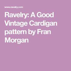 Ravelry: A Good Vintage Cardigan pattern by Fran Morgan