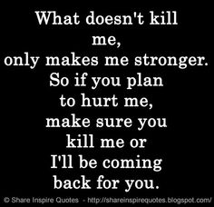 What doesn't kill me, only makes me stronger. So if you plan to hurt me, make sure you kill me or I'll be coming back for you. | Share Inspire Quotes - Inspiring Quotes | Love Quotes | Funny Quotes | Quotes about Life