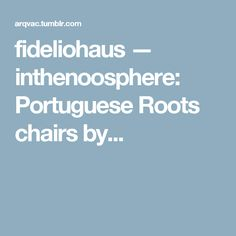 fideliohaus — inthenoosphere:   Portuguese Roots chairs by...