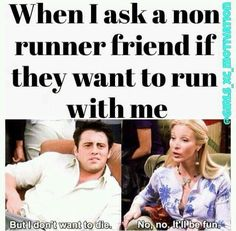 I love Friends and this is how it goes whenever i ask people to run with me haha