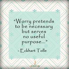 """""""Worry pretends to be necessary but serves no useful purpose..."""" ~ Eckart Tolle #Quote"""