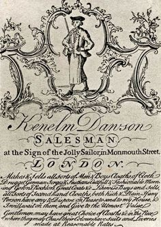 "18th century trade card: ""Kenelm Dawson Salesman at the Sign of the Jolly Sailor, in Monmouth Street, London. Makes and Sells all sorts of Men & Boys Cloaths of Cloth Drugget German Songes & Fustians Cuttfull & Fashionable Morning Gowns, Rocklors, Great Coats &c..."" -"