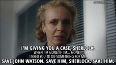 30 Best Sherlock Quotes from 'The Six Thatchers' (4x01) - Mary Watson (speaking on a tape): I'm giving you a case, Sherlock. When I'm gone, if I'm... gone... I need you to do something for me. Save John Watson. Save him, Sherlock. Save him.