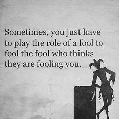 Sometimes you just have to play the role of a fool to fool the fool who think they are fooling you quote Fool Quotes, Wisdom Quotes, True Quotes, Words Quotes, Quotes To Live By, Motivational Quotes, Funny Quotes, Inspirational Quotes, Sayings