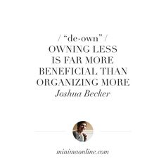 "De-own: ""Owning less is far more beneficial than organizing more. "" — Joshua Becker"