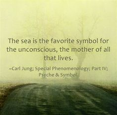 The sea is the favorite symbol for the unconscious, the mother of all that lives. ~Carl Jung; Special Phenomenology; Part IV; Psyche & Symbo...