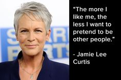 The more I like me, the less I want to pretend to be other people - Jamie Lee Curtis. #quotes #words