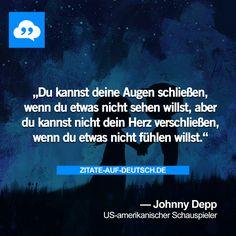 Du kannst deine Augen schließen, wenn du etwas nicht sehen willst, aber du kannst nicht dein Herz verschließen, wenn du etwas nicht fühlen willst. — Johnny Depp
