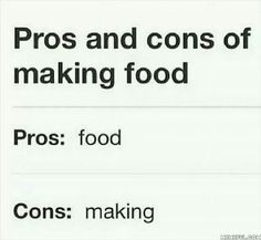 Pros and cons of making food. Pros: food, Cons: making. Lol!