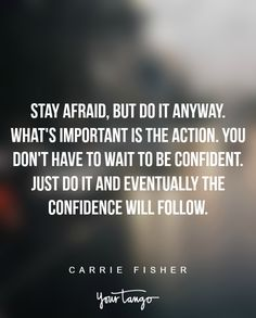 """""""Stay afraid, but do it anyway. What's important is the action. You don't have to wait to be confident. Just do it and eventually the confidence will follow."""" - Carrie Fisher"""