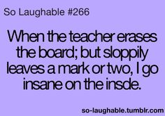 I hate that. It makes me want to get out of my seat and go erase the mark.