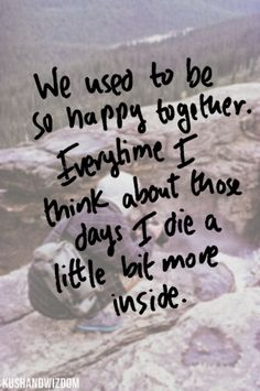 we used to be so happy together. everytime I think about those days I die a little bit more inside.